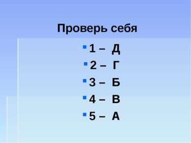 Проверь себя 1 – Д 2 – Г 3 – Б 4 – В 5 – А