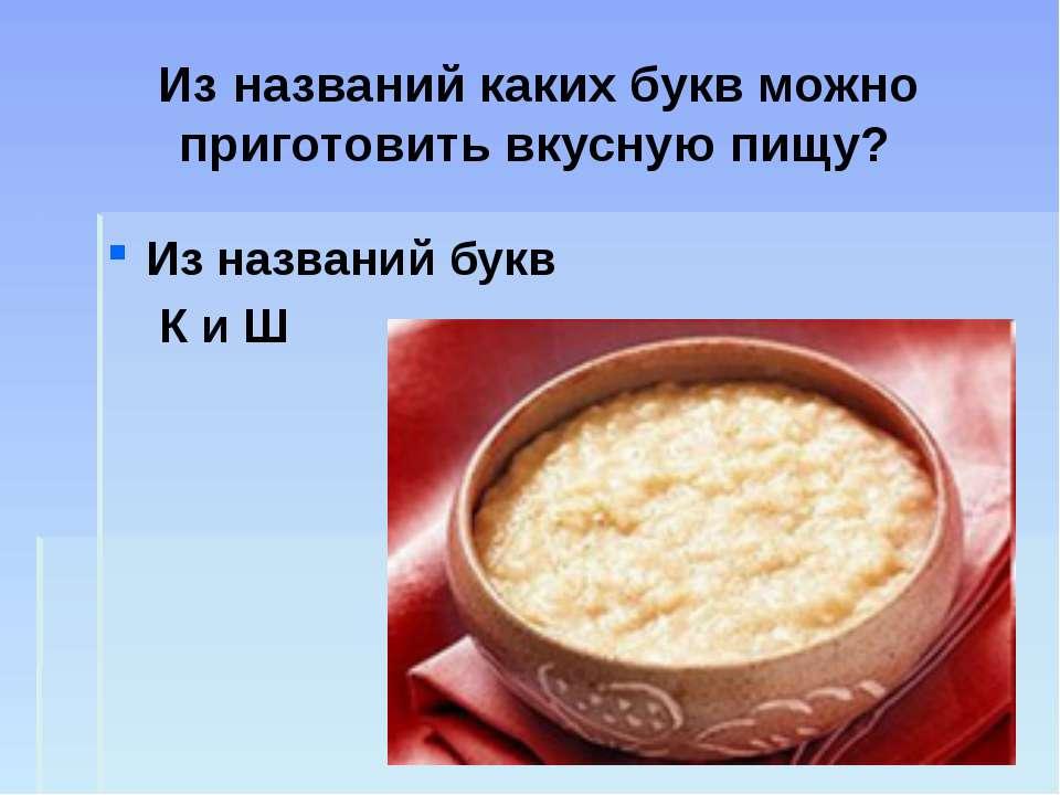 Из названий каких букв можно приготовить вкусную пищу? Из названий букв К и Ш