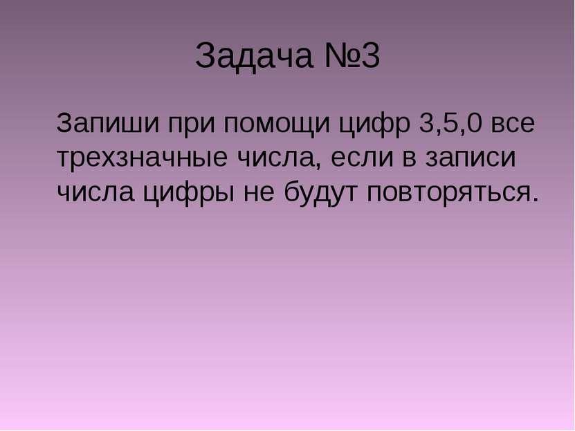 Задача №3 Запиши при помощи цифр 3,5,0 все трехзначные числа, если в записи ч...
