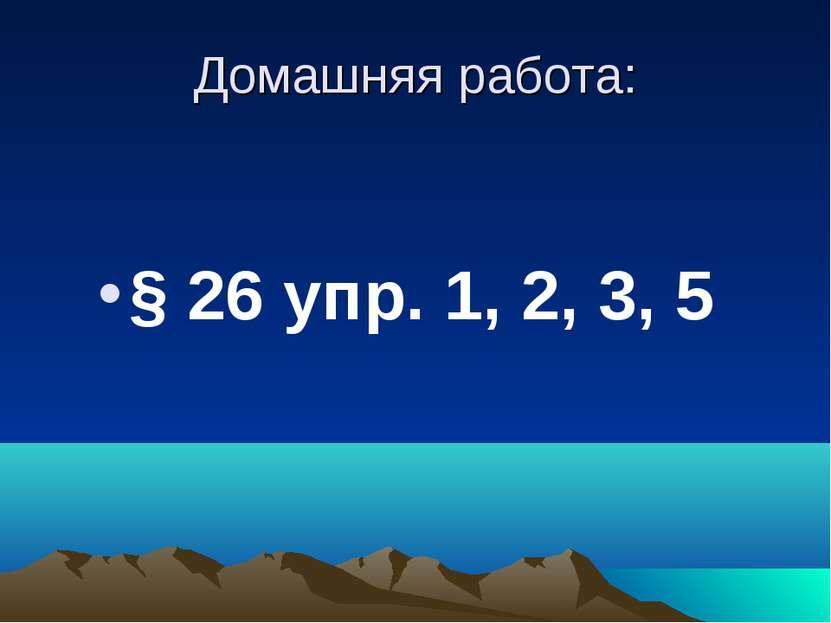 Домашняя работа: § 26 упр. 1, 2, 3, 5