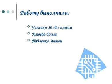 Работу выполнили: Ученики 10 «В» класса Клюева Ольга Павленко Антон