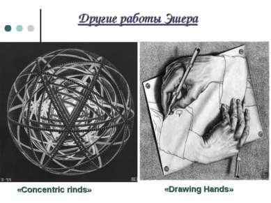 Другие работы Эшера «Concentric rinds» «Drawing Hands»