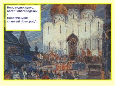 """Не я, видно, купец богат новогородский - Побогаче меня славный Новгород""""."""
