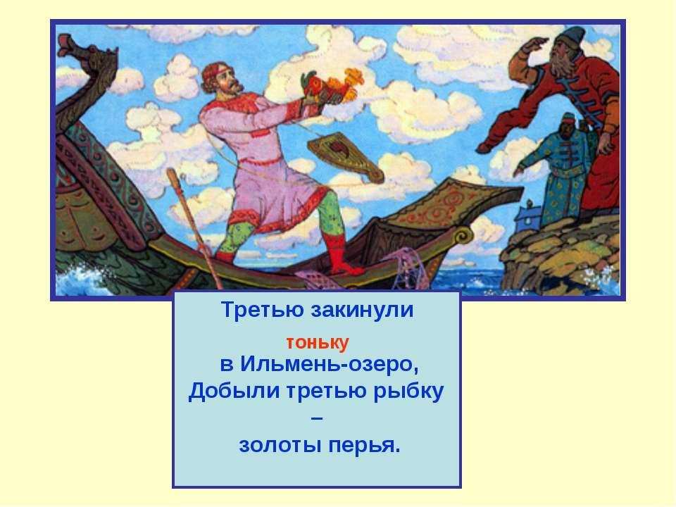 Третью закинули тоньку в Ильмень-озеро, Добыли третью рыбку – золоты перья. т...