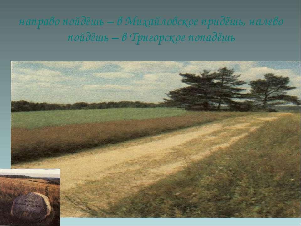 направо пойдёшь – в Михайловское придёшь, налево пойдёшь – в Тригорское попадёшь