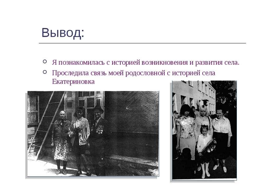 Вывод: Я познакомилась с историей возникновения и развития села. Проследила с...