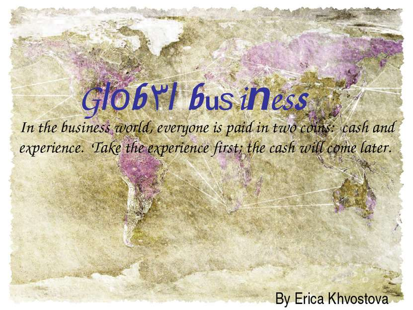 Global business By Erica Khvostova In the business world, everyone is paid in...