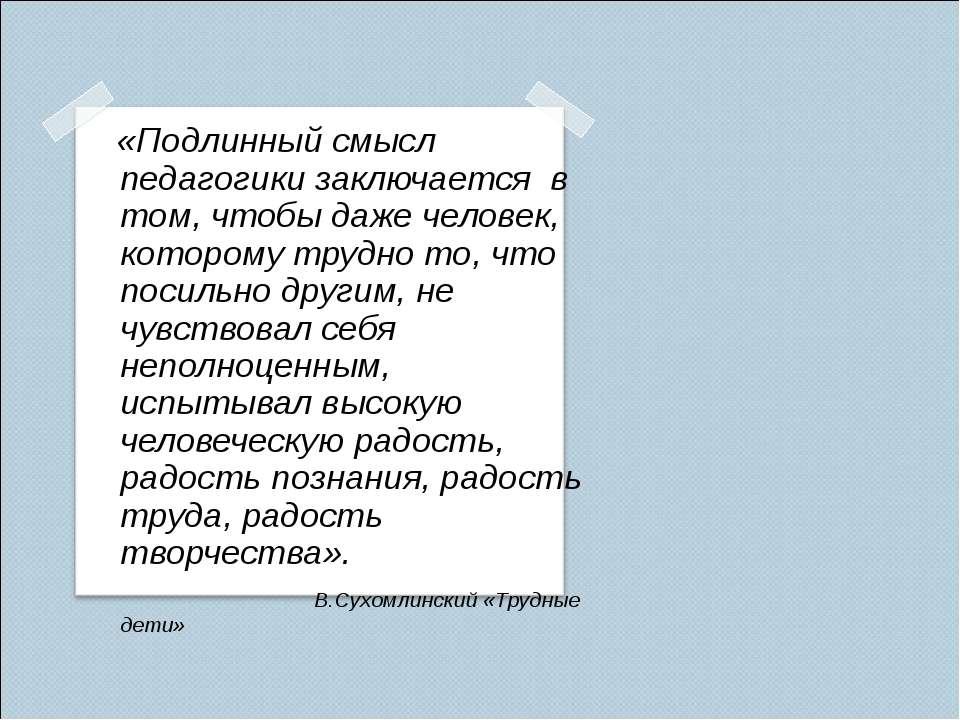 «Подлинный смысл педагогики заключается в том, чтобы даже человек, которому т...