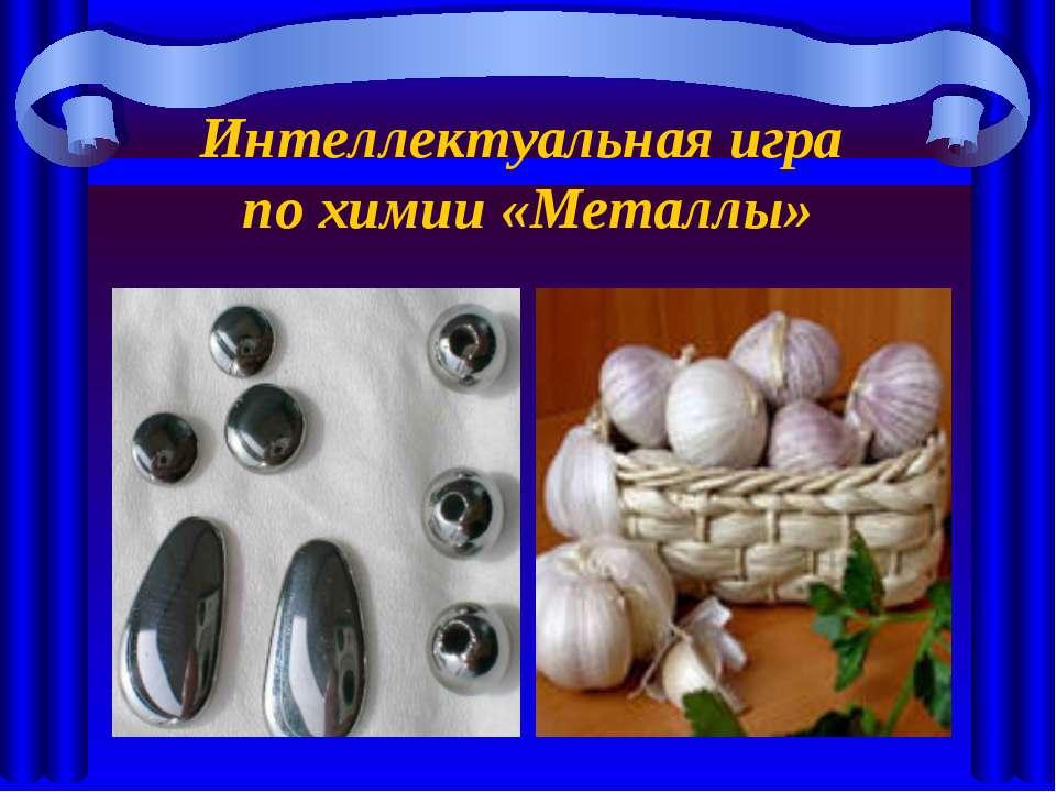 Интеллектуальная игра по химии «Металлы»