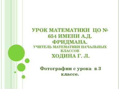 УРОК МАТЕМАТИКИ ЦО № 654 ИМЕНИ А.Д. ФРИДМАНА. УЧИТЕЛЬ МАТЕМАТИКИ НАЧАЛЬНЫХ КЛ...