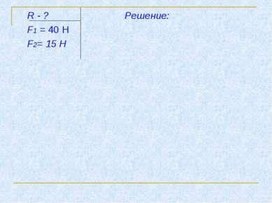 R - ? Решение: F1 = 40 Н F2= 15 Н