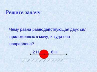 Решите задачу: Чему равна равнодействующая двух сил, приложенных к мячу, и ку...