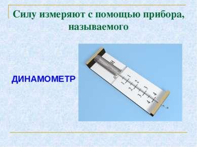 Силу измеряют с помощью прибора, называемого ДИНАМОМЕТР