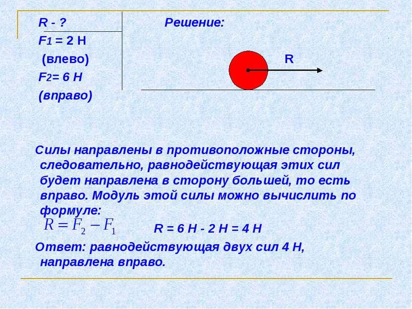 R - ? Решение: F1 = 2 Н (влево) R F2= 6 Н (вправо) Силы направлены в противоп...