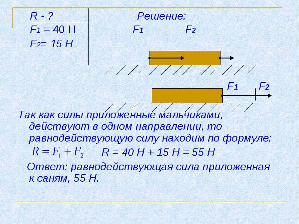 R - ? Решение: F1 = 40 Н F1 F2 F2= 15 Н F1 F2 Так как силы приложенные мальчи...
