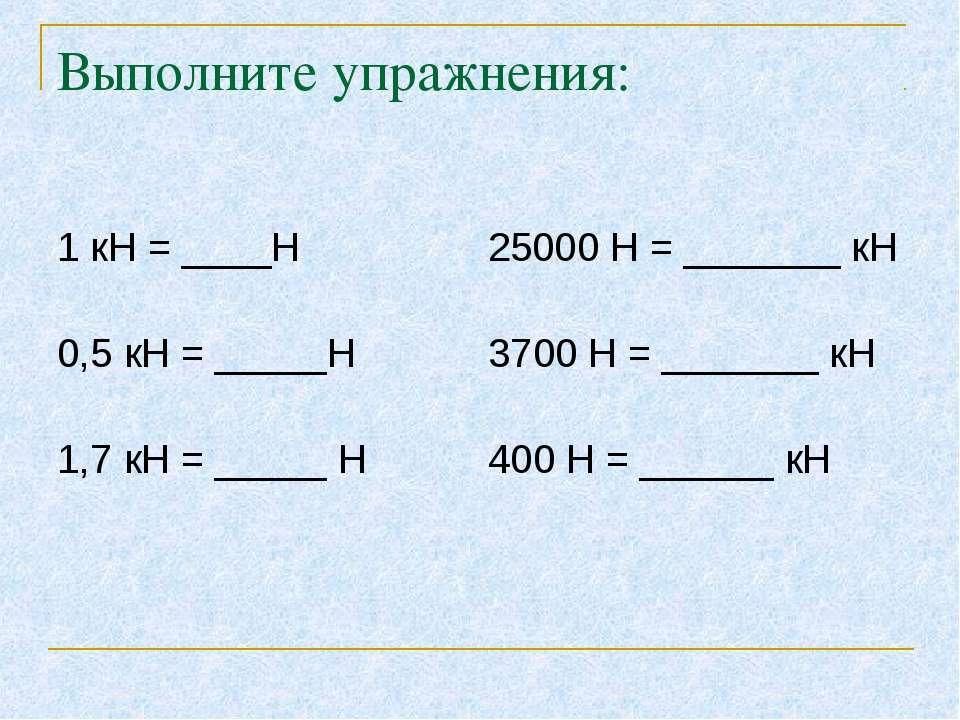 Выполните упражнения: 1 кН = ____Н 25000 Н = _______ кН 0,5 кН = _____Н 3700 ...