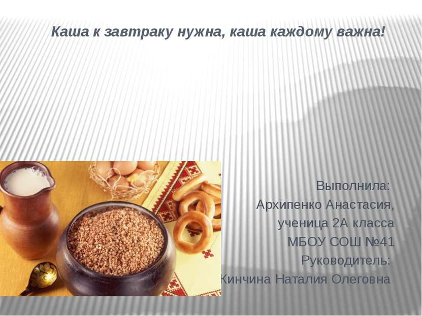 Каша к завтраку нужна, каша каждому важна! Выполнила: Архипенко Анастасия, уч...