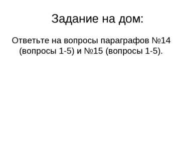 Задание на дом: Ответьте на вопросы параграфов №14 (вопросы 1-5) и №15 (вопро...