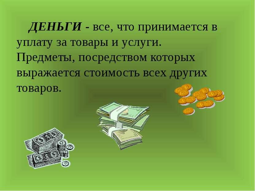 ДЕНЬГИ - все, что принимается в уплату за товары и услуги. Предметы, посредст...