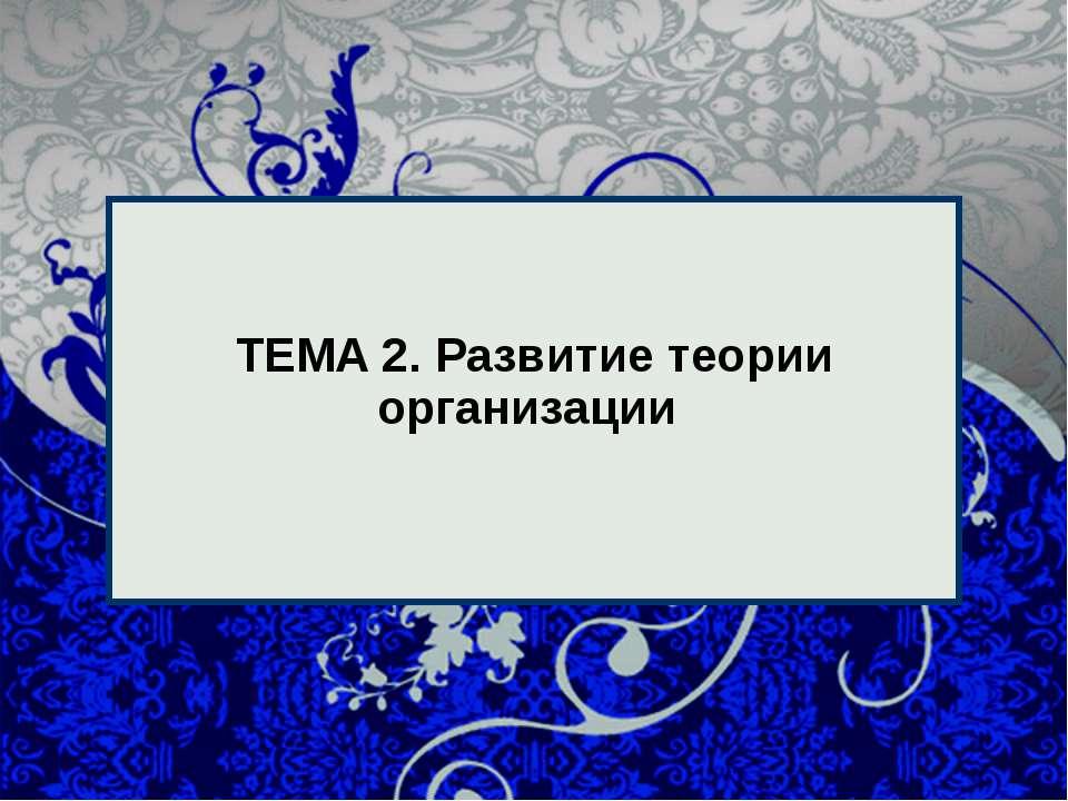 * * ТЕМА 2. Развитие теории организации