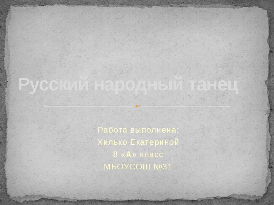 Работа выполнена: Хилько Екатериной 8 «А» класс МБОУСОШ №31 Русский народный ...