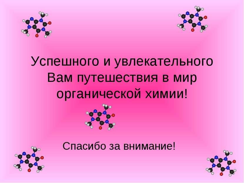 Успешного и увлекательного Вам путешествия в мир органической химии! Спасибо ...