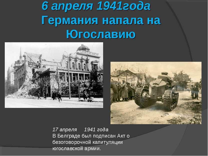 6 апреля 1941года Германия напала на Югославию 17 апреля 1941 года В Белграде...