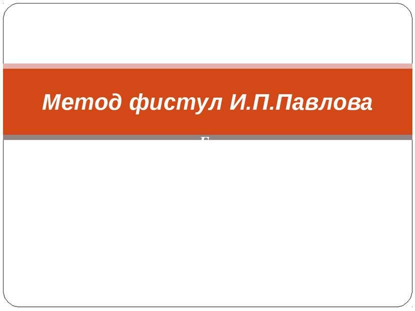 Го Сергеевна Метод фистул И.П.Павлова