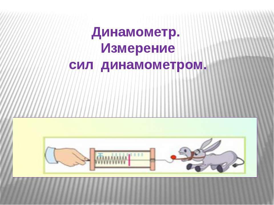 Динамометр. Измерение сил динамометром.