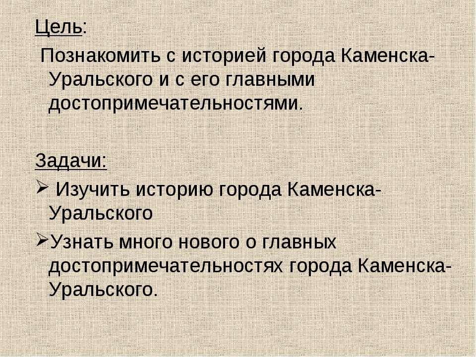 Цель: Познакомить с историей города Каменска-Уральского и с его главными дос...