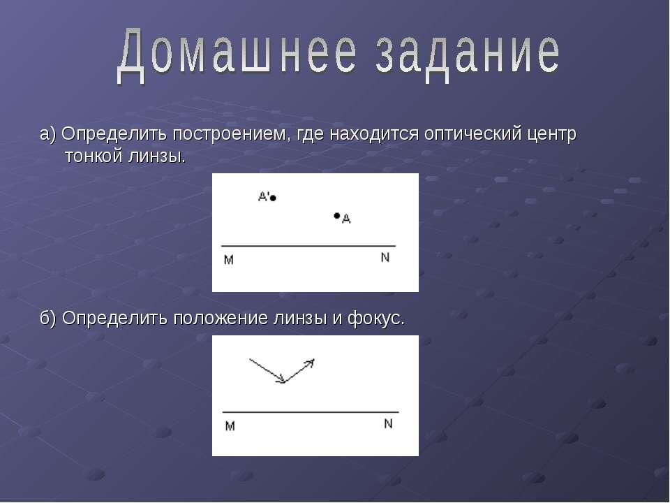 а) Определить построением, где находится оптический центр тонкой линзы. б) Оп...