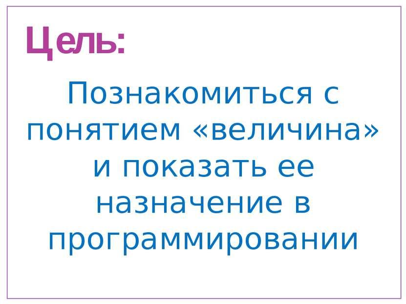 Цель: Познакомиться с понятием «величина» и показать ее назначение в программ...