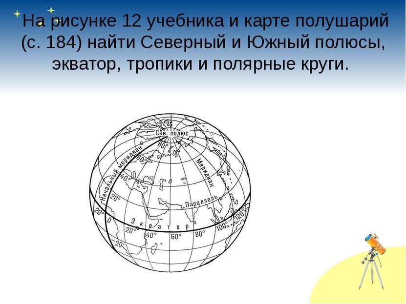 На рисунке 12 учебника и карте полушарий (с.184) найти Северный и Южный пол...