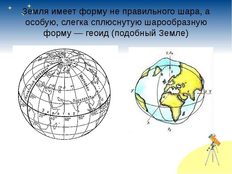 Земля имеет форму не правильного шара, а особую, слегка сплюснутую шарообразн...
