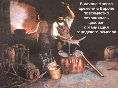 В начале Нового времени в Европе повсеместно сохранялась цеховая организация ...