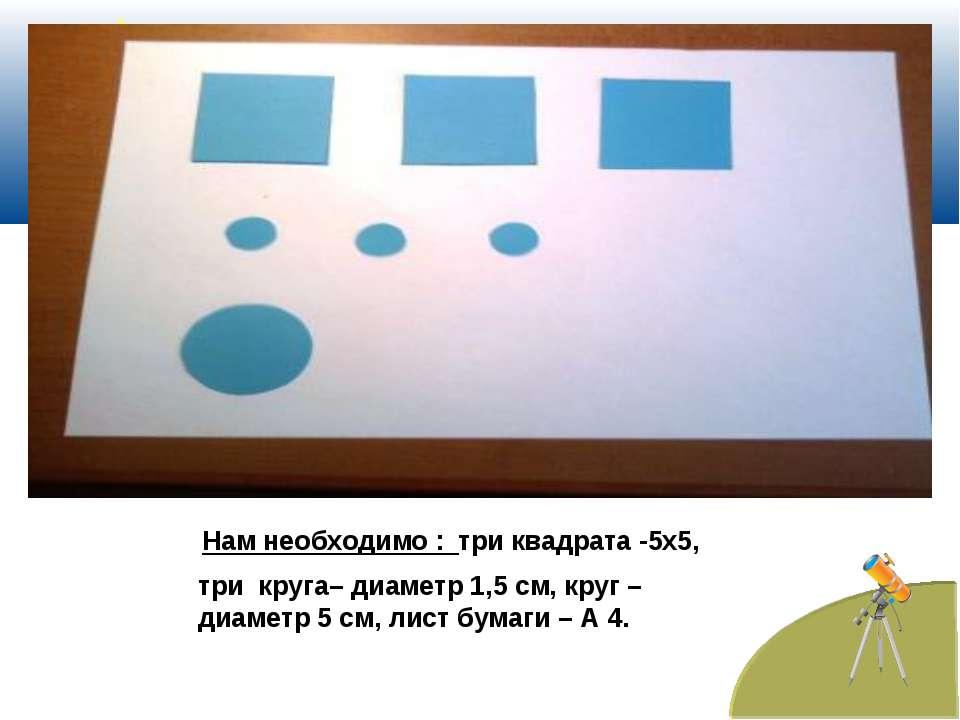 Нам необходимо : три квадрата -5х5, три круга– диаметр 1,5 см, круг – диаметр...