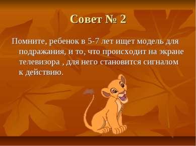 Совет № 2 Помните, ребенок в 5-7 лет ищет модель для подражания, и то, что пр...
