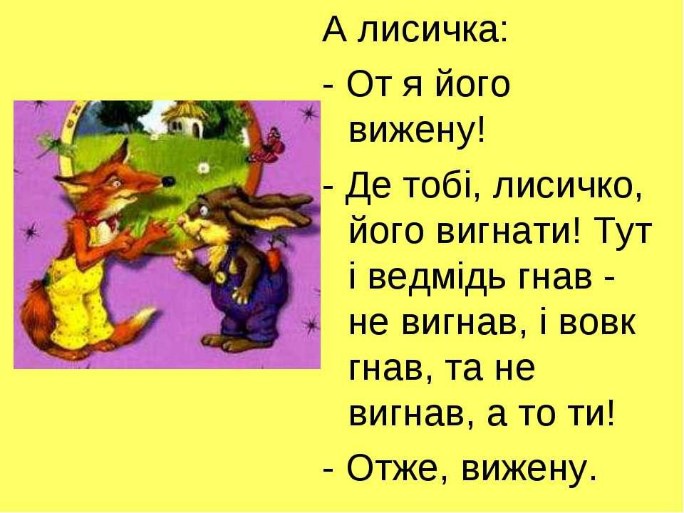 А лисичка: - От я його вижену! - Де тобі, лисичко, його вигнати! Тут і ведмід...