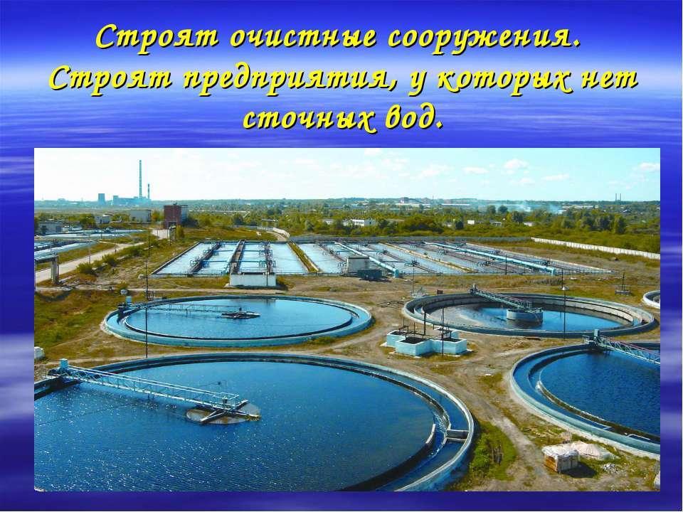 Строят очистные сооружения. Строят предприятия, у которых нет сточных вод.