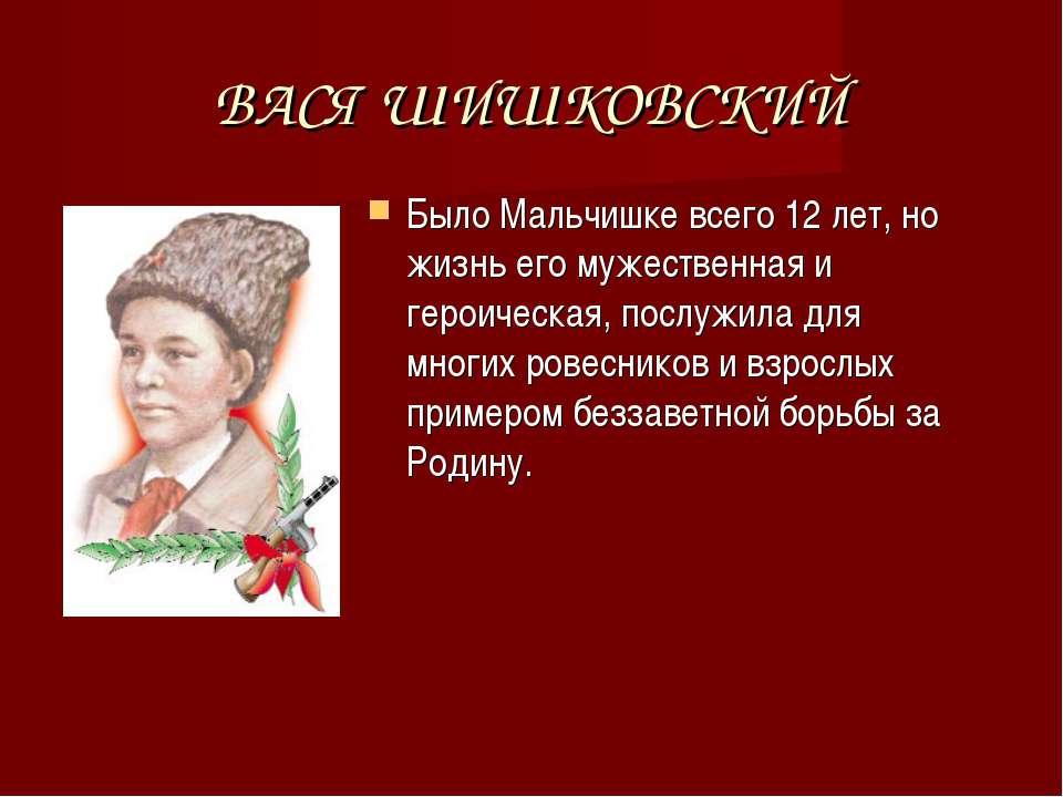 ВАСЯ ШИШКОВСКИЙ Было Мальчишке всего 12 лет, но жизнь его мужественная и геро...