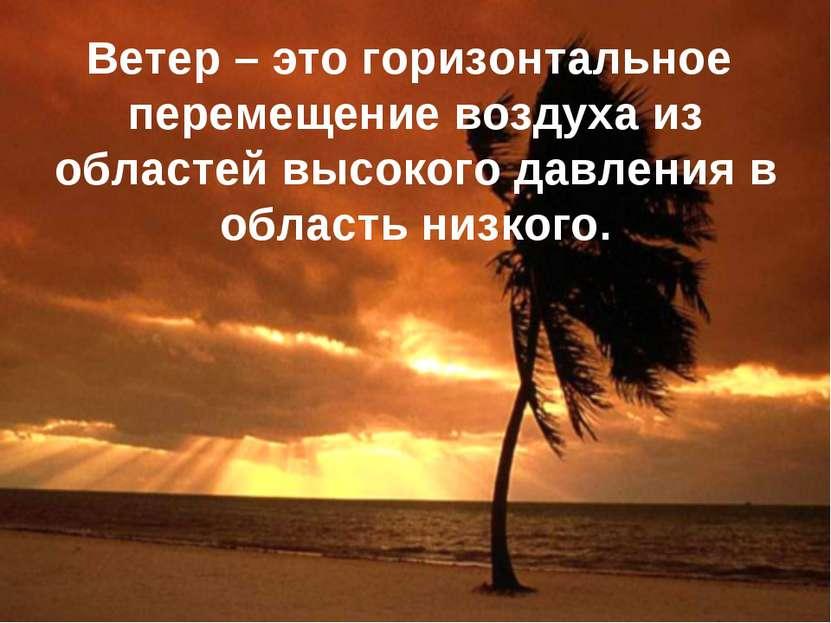 Ветер – это горизонтальное перемещение воздуха из областей высокого давления ...