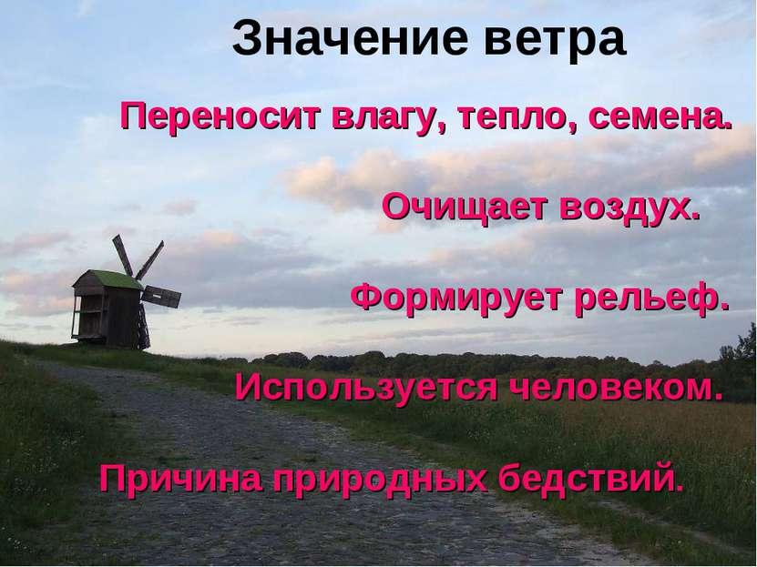 Значение ветра Переносит влагу, тепло, семена. Очищает воздух. Формирует рель...