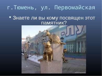 г.Тюмень, ул. Первомайская Знаете ли вы кому посвящен этот памятник?