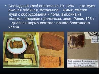 Блокадный хлеб состоял из 10–12% — это мука ржаная обойная, остальное – жмых,...