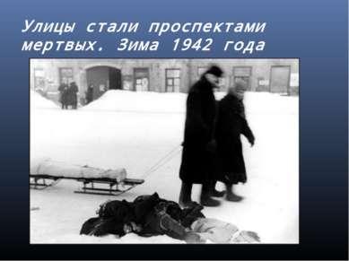 Улицы стали проспектами мертвых. Зима 1942 года