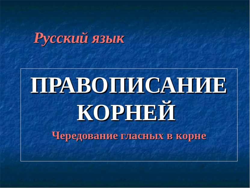 Русский язык ПРАВОПИСАНИЕ КОРНЕЙ Чередование гласных в корне