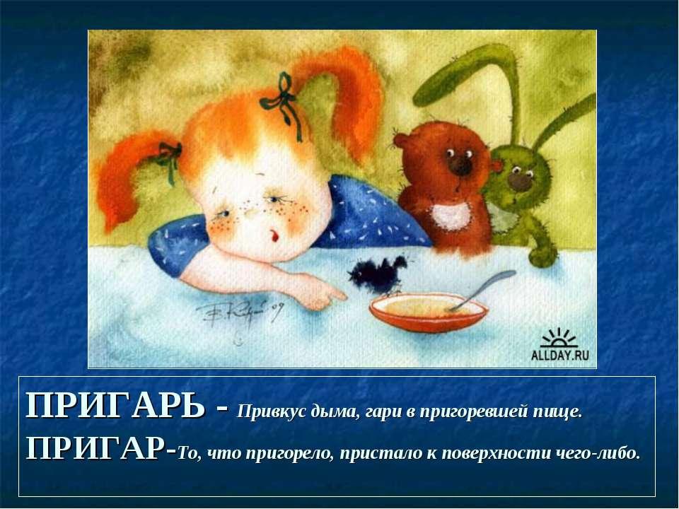 ПРИГАРЬ - Привкус дыма, гари в пригоревшей пище. ПРИГАР-То, что пригорело, пр...