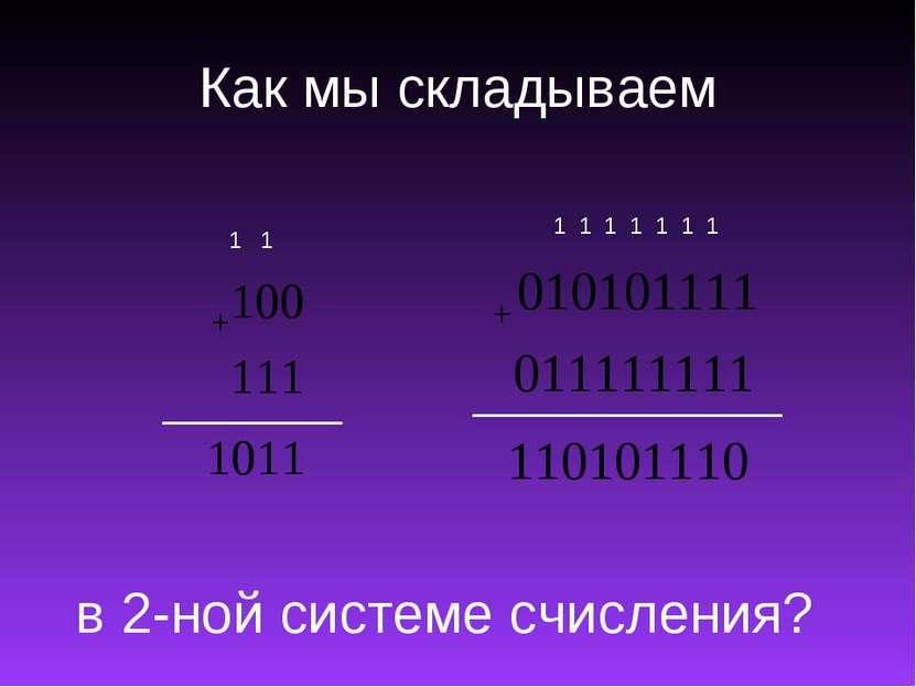 Как мы складываем 1 1 1 1 1 1 1 в 2-ной системе счисления? 1 1