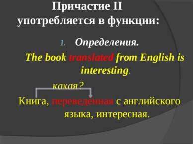 Причастие II употребляется в функции: Определения. The book translated from E...
