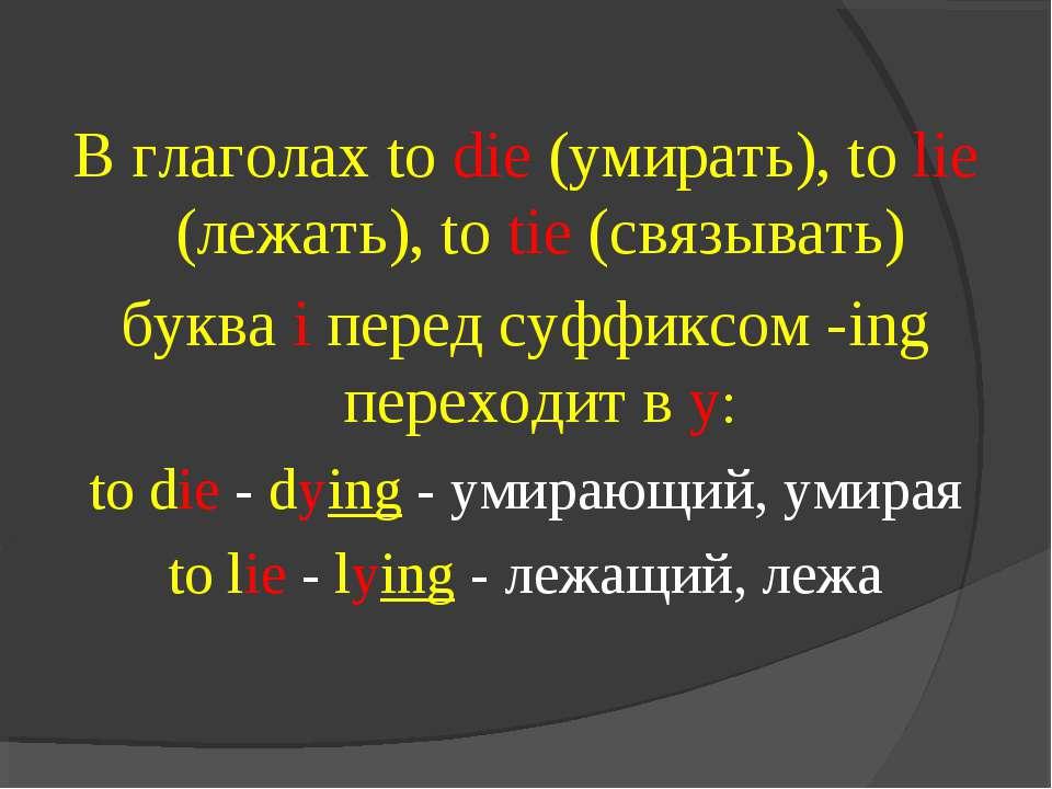 В глаголах to die (умирать), to lie (лежать), to tie (связывать) буква i пере...